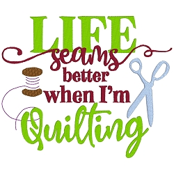 Life Seams Better When I'm Quilting Single